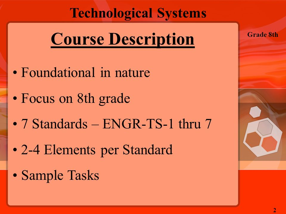 Technological Systems Grade 8th 2 Course Description Foundational in nature Focus on 8th grade 7 Standards – ENGR-TS-1 thru 7 2-4 Elements per Standar