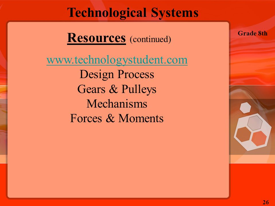 Technological Systems Grade 8th 26 Resources (continued) www.technologystudent.com Design Process Gears & Pulleys Mechanisms Forces & Moments
