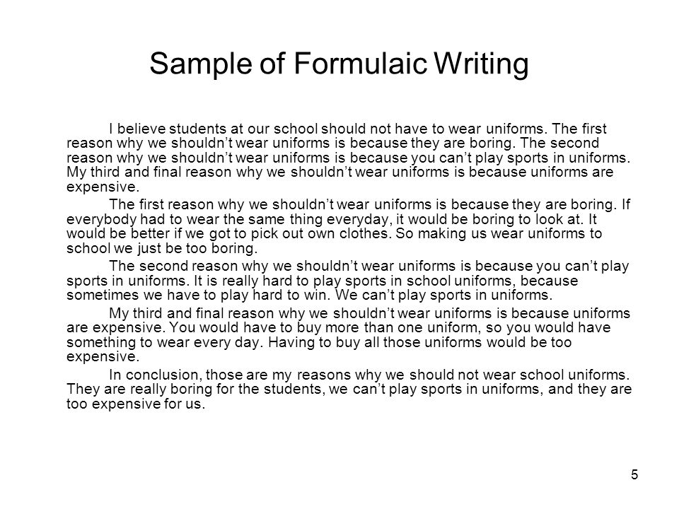 5 Sample of Formulaic Writing I believe students at our school should not have to wear uniforms. The first reason why we shouldnt wear uniforms is bec
