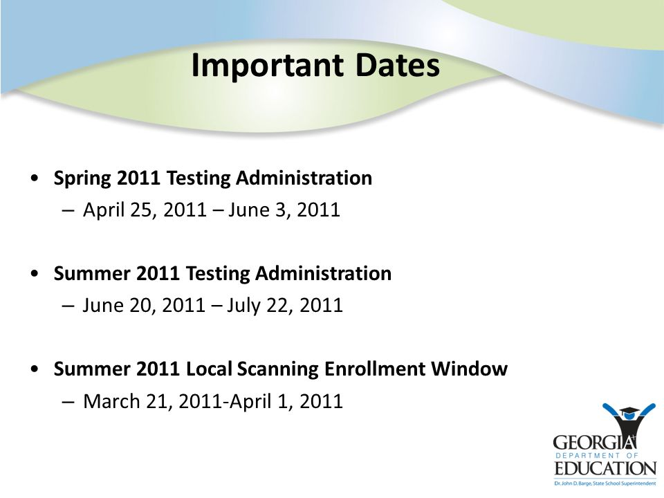 Important Dates Spring 2011 Testing Administration – April 25, 2011 – June 3, 2011 Summer 2011 Testing Administration – June 20, 2011 – July 22, 2011 Summer 2011 Local Scanning Enrollment Window – March 21, 2011-April 1, 2011