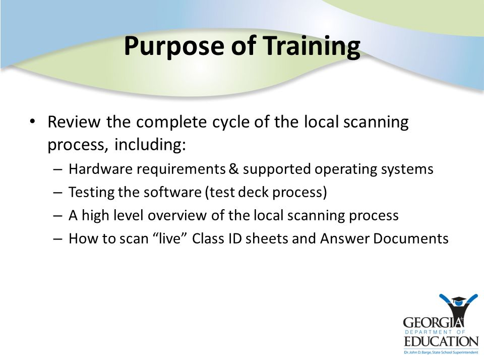 Purpose of Training Review the complete cycle of the local scanning process, including: – Hardware requirements & supported operating systems – Testing the software (test deck process) – A high level overview of the local scanning process – How to scan live Class ID sheets and Answer Documents