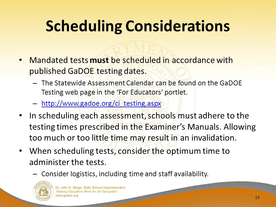 Scheduling Considerations Mandated tests must be scheduled in accordance with published GaDOE testing dates. – The Statewide Assessment Calendar can b