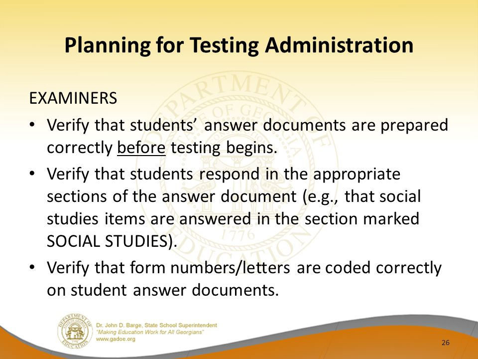 Planning for Testing Administration EXAMINERS Verify that students answer documents are prepared correctly before testing begins. Verify that students