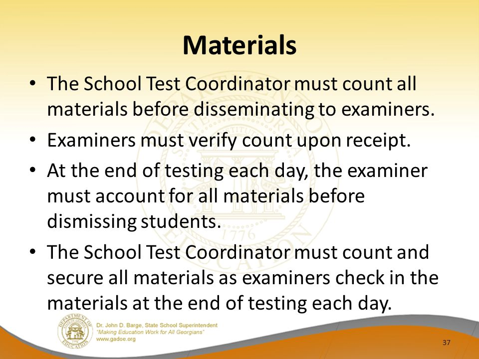 Materials The School Test Coordinator must count all materials before disseminating to examiners. Examiners must verify count upon receipt. At the end