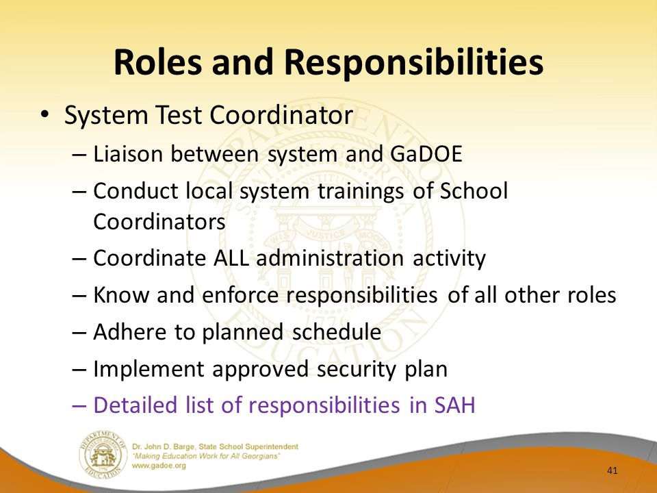 Roles and Responsibilities System Test Coordinator – Liaison between system and GaDOE – Conduct local system trainings of School Coordinators – Coordinate ALL administration activity – Know and enforce responsibilities of all other roles – Adhere to planned schedule – Implement approved security plan – Detailed list of responsibilities in SAH 41