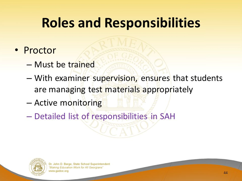 Roles and Responsibilities Proctor – Must be trained – With examiner supervision, ensures that students are managing test materials appropriately – Ac