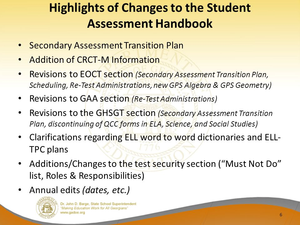Highlights of Changes to the Student Assessment Handbook Secondary Assessment Transition Plan Addition of CRCT-M Information Revisions to EOCT section (Secondary Assessment Transition Plan, Scheduling, Re-Test Administrations, new GPS Algebra & GPS Geometry) Revisions to GAA section (Re-Test Administrations) Revisions to the GHSGT section (Secondary Assessment Transition Plan, discontinuing of QCC forms in ELA, Science, and Social Studies) Clarifications regarding ELL word to word dictionaries and ELL- TPC plans Additions/Changes to the test security section (Must Not Do list, Roles & Responsibilities) Annual edits (dates, etc.) 6