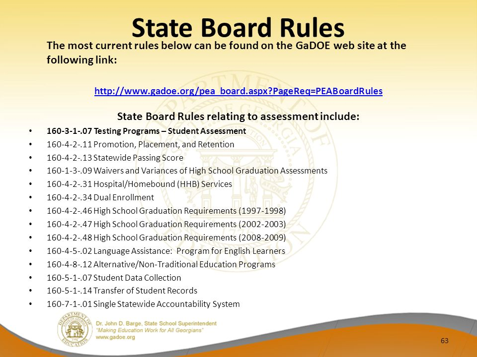 State Board Rules The most current rules below can be found on the GaDOE web site at the following link: http://www.gadoe.org/pea_board.aspx PageReq=PEABoardRules State Board Rules relating to assessment include: 160-3-1-.07 Testing Programs – Student Assessment 160-4-2-.11 Promotion, Placement, and Retention 160-4-2-.13 Statewide Passing Score 160-1-3-.09 Waivers and Variances of High School Graduation Assessments 160-4-2-.31 Hospital/Homebound (HHB) Services 160-4-2-.34 Dual Enrollment 160-4-2-.46 High School Graduation Requirements (1997-1998) 160-4-2-.47 High School Graduation Requirements (2002-2003) 160-4-2-.48 High School Graduation Requirements (2008-2009) 160-4-5-.02 Language Assistance: Program for English Learners 160-4-8-.12 Alternative/Non-Traditional Education Programs 160-5-1-.07 Student Data Collection 160-5-1-.14 Transfer of Student Records 16071.01 Single Statewide Accountability System 63