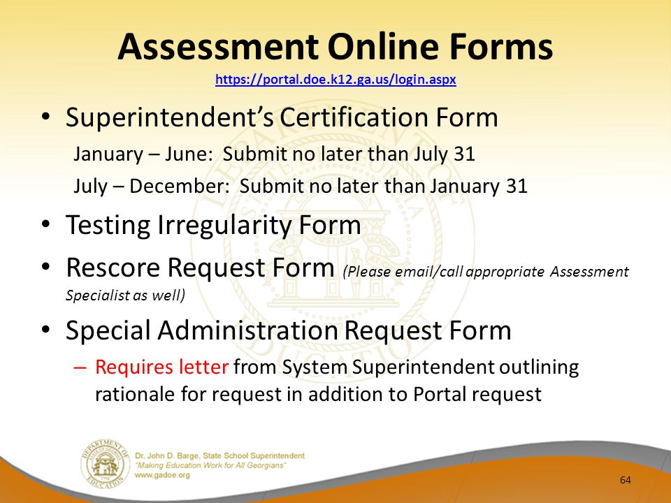 Assessment Online Forms https://portal.doe.k12.ga.us/login.aspx https://portal.doe.k12.ga.us/login.aspx Superintendents Certification Form January – June: Submit no later than July 31 July – December: Submit no later than January 31 Testing Irregularity Form Rescore Request Form (Please email/call appropriate Assessment Specialist as well) Special Administration Request Form – Requires letter from System Superintendent outlining rationale for request in addition to Portal request 64