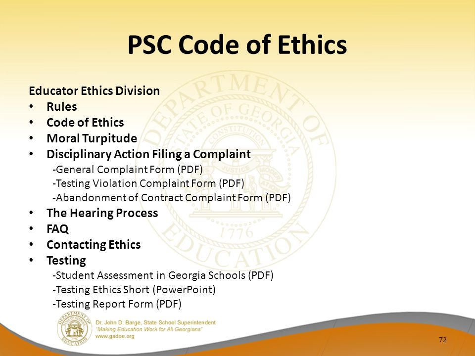PSC Code of Ethics Educator Ethics Division Rules Code of Ethics Moral Turpitude Disciplinary Action Filing a Complaint -General Complaint Form (PDF) -Testing Violation Complaint Form (PDF) -Abandonment of Contract Complaint Form (PDF) The Hearing Process FAQ Contacting Ethics Testing -Student Assessment in Georgia Schools (PDF) -Testing Ethics Short (PowerPoint) -Testing Report Form (PDF) 72