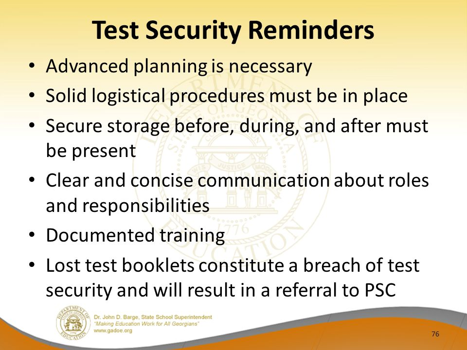 Test Security Reminders Advanced planning is necessary Solid logistical procedures must be in place Secure storage before, during, and after must be present Clear and concise communication about roles and responsibilities Documented training Lost test booklets constitute a breach of test security and will result in a referral to PSC 76