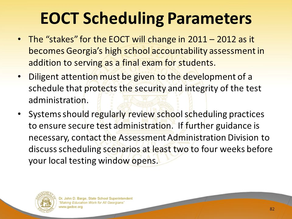EOCT Scheduling Parameters The stakes for the EOCT will change in 2011 – 2012 as it becomes Georgias high school accountability assessment in addition to serving as a final exam for students.