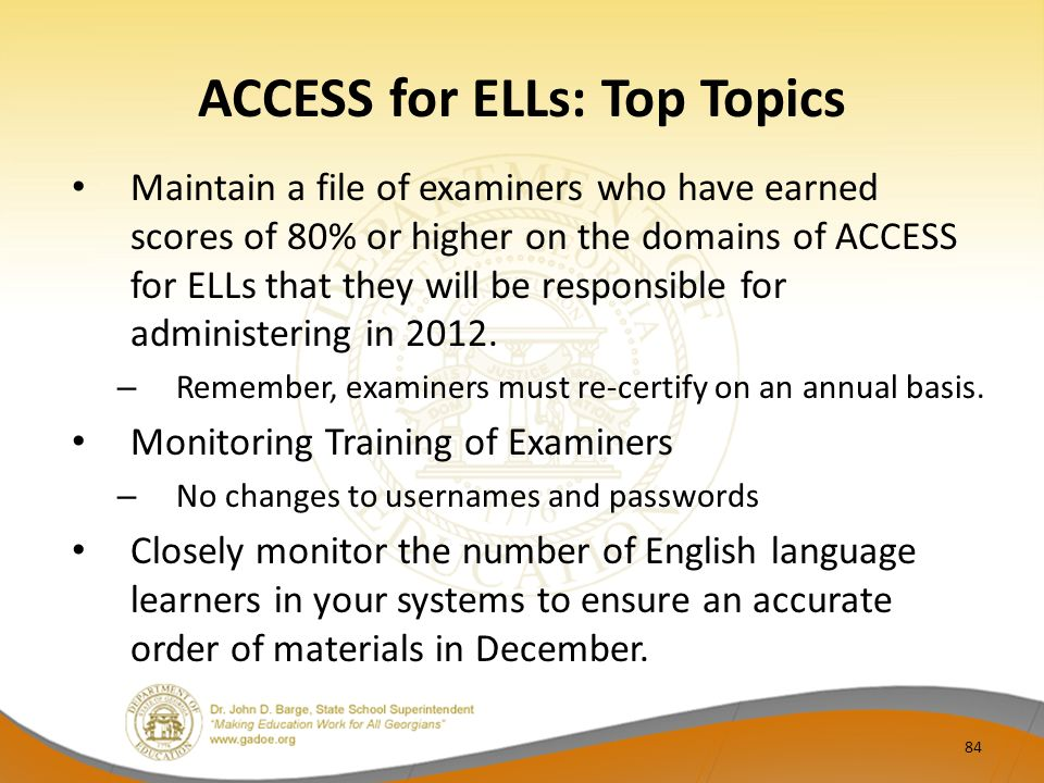ACCESS for ELLs: Top Topics Maintain a file of examiners who have earned scores of 80% or higher on the domains of ACCESS for ELLs that they will be r