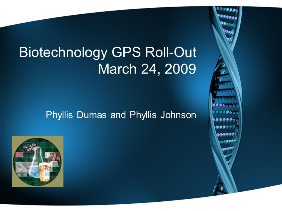 Biotechnology GPS Roll-Out March 24, 2009 Phyllis Dumas and Phyllis Johnson