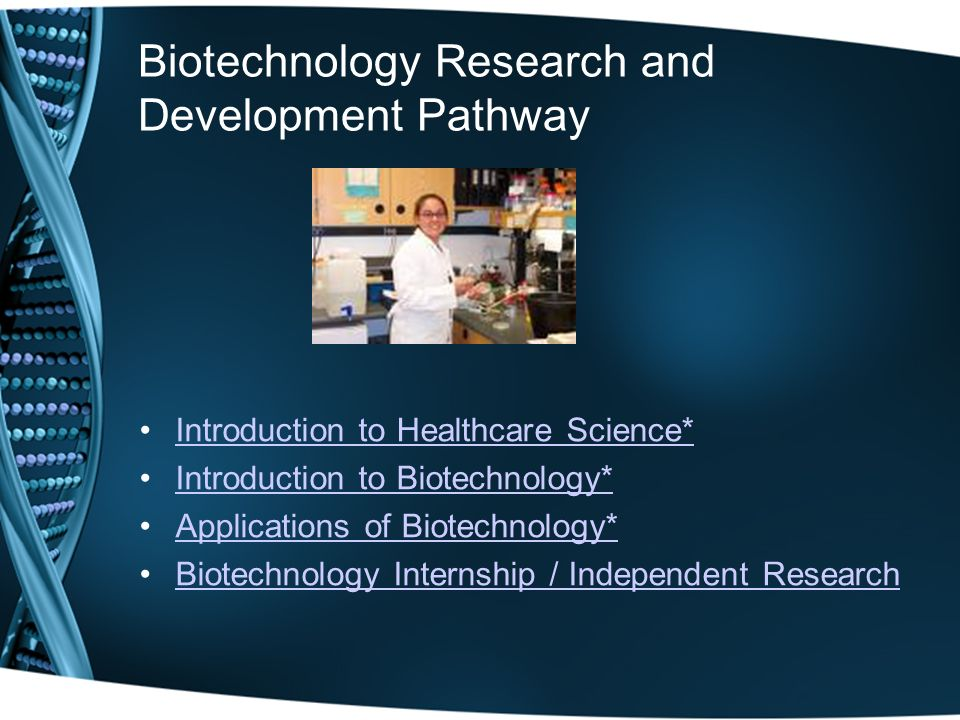 Biotechnology Research and Development Pathway Introduction to Healthcare Science* Introduction to Biotechnology* Applications of Biotechnology* Biotechnology Internship / Independent Research
