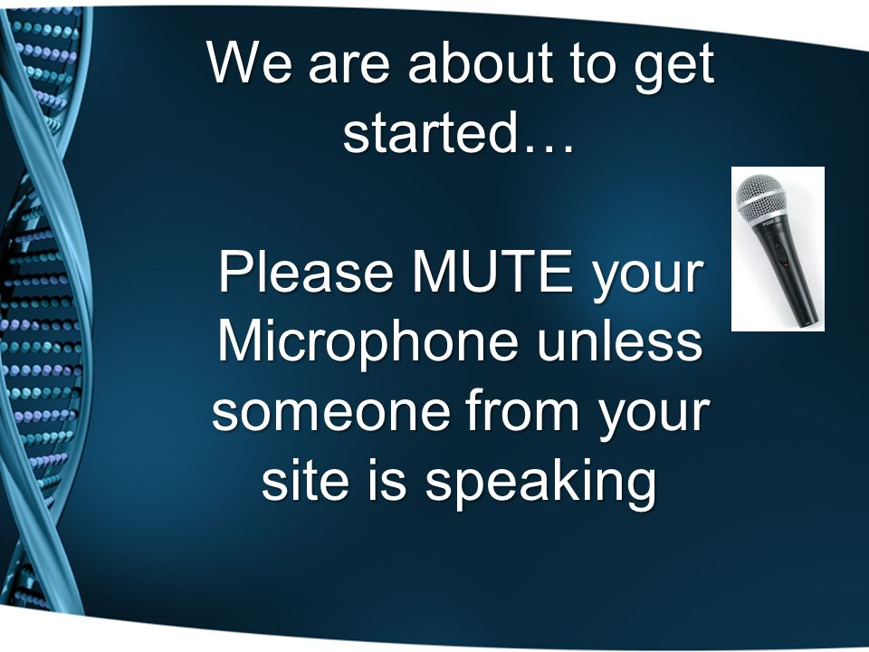 We are about to get started… Please MUTE your Microphone unless someone from your site is speaking