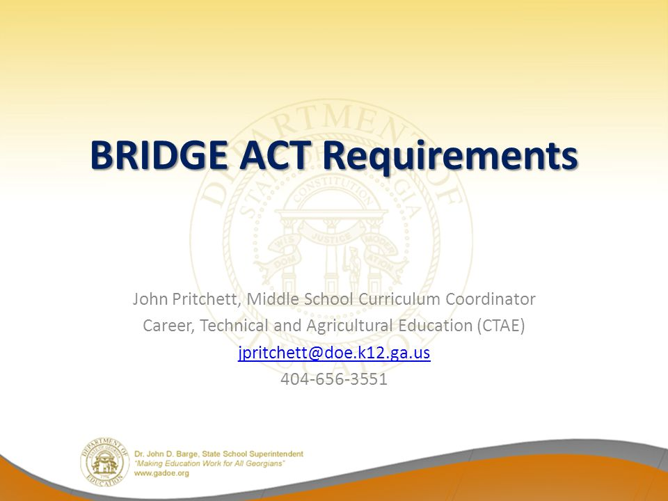 BRIDGE ACT Requirements John Pritchett, Middle School Curriculum Coordinator Career, Technical and Agricultural Education (CTAE) jpritchett@doe.k12.ga