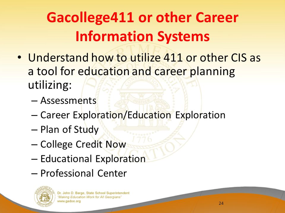 Gacollege411 or other Career Information Systems Understand how to utilize 411 or other CIS as a tool for education and career planning utilizing: – A