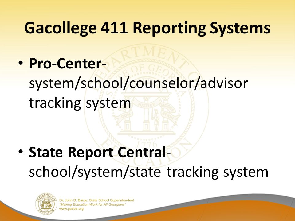 Gacollege 411 Reporting Systems Pro-Center- system/school/counselor/advisor tracking system State Report Central- school/system/state tracking system