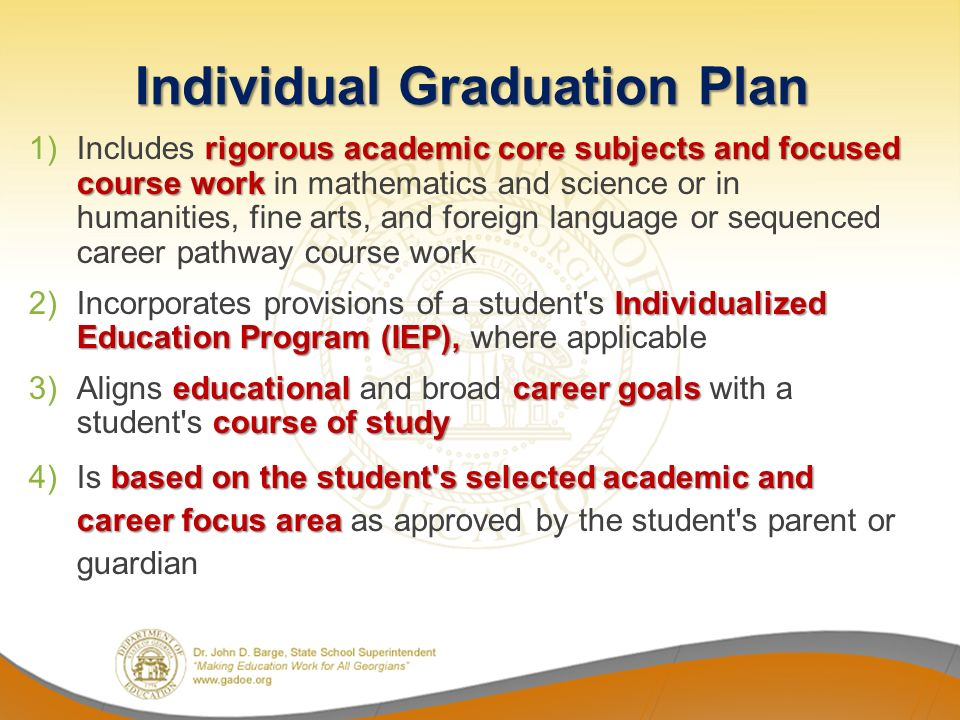 Individual Graduation Plan rigorous academic core subjects and focused course work 1)Includes rigorous academic core subjects and focused course work