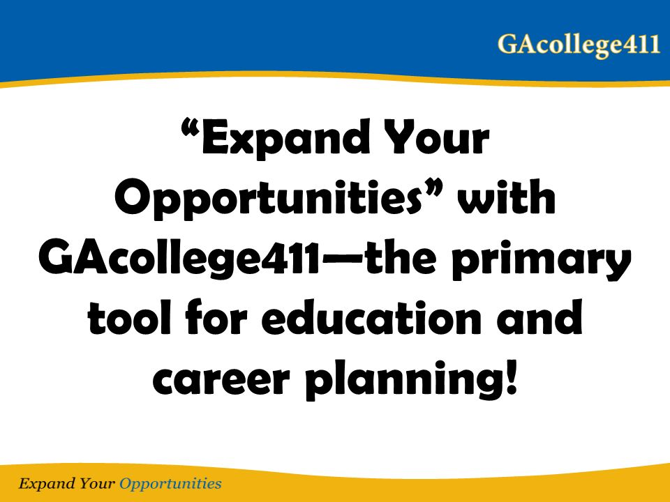 Expand Your Opportunities with GAcollege411the primary tool for education and career planning!