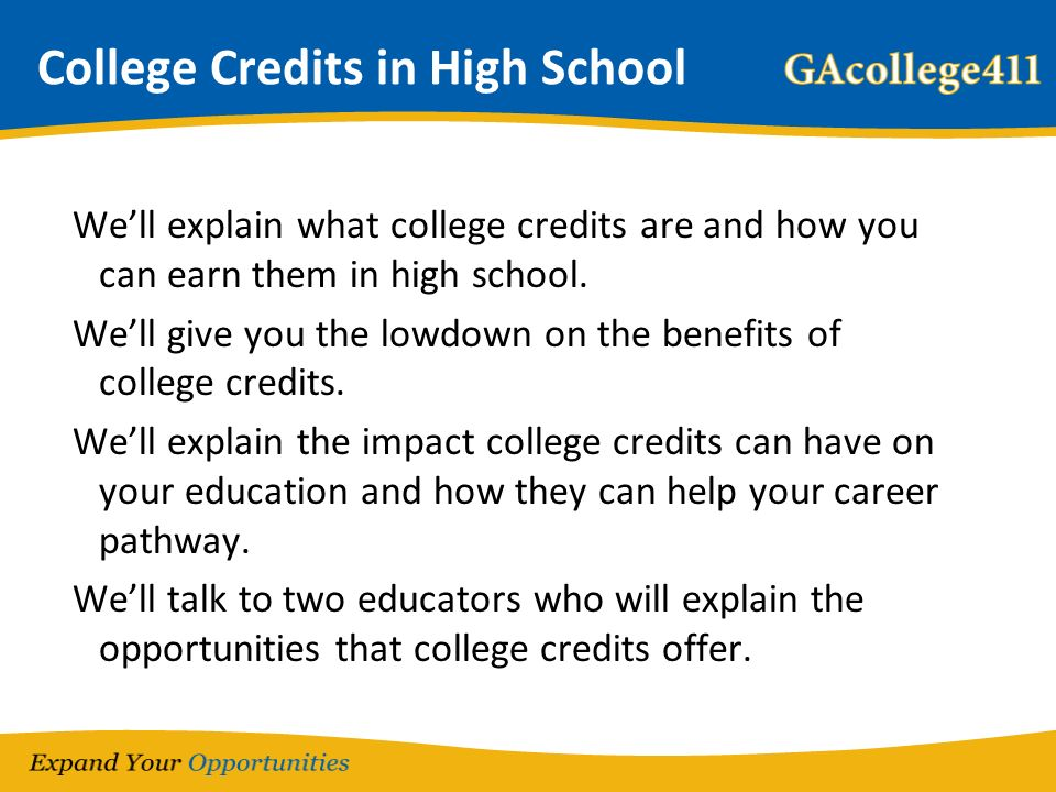 College Credits in High School Well explain what college credits are and how you can earn them in high school. Well give you the lowdown on the benefi