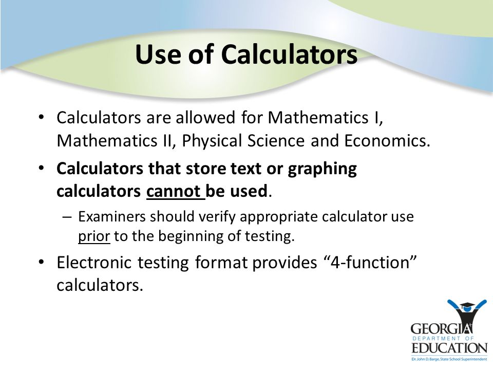 Calculators are allowed for Mathematics I, Mathematics II, Physical Science and Economics. Calculators that store text or graphing calculators cannot