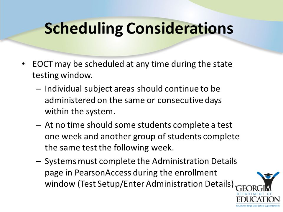Scheduling Considerations EOCT may be scheduled at any time during the state testing window. – Individual subject areas should continue to be administ