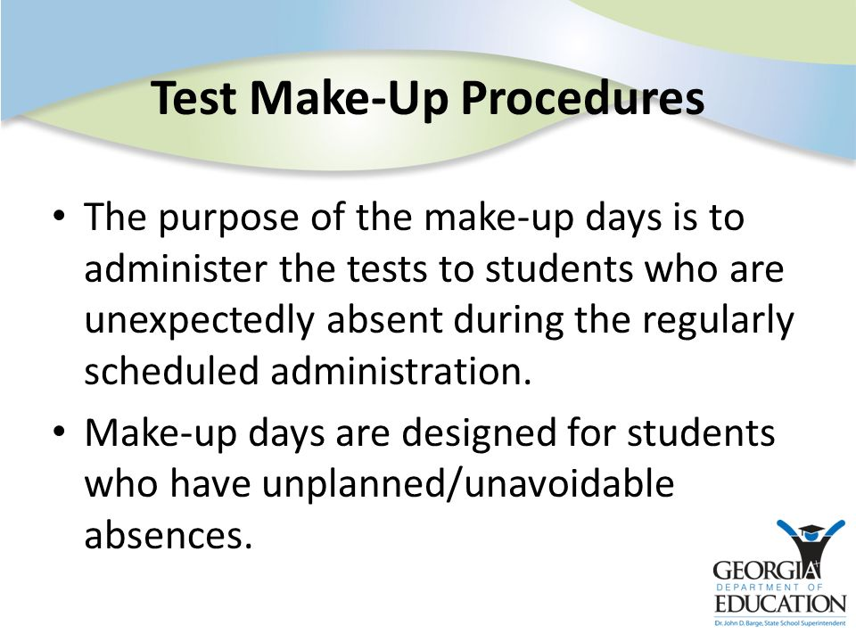 Test Make-Up Procedures The purpose of the make-up days is to administer the tests to students who are unexpectedly absent during the regularly schedu