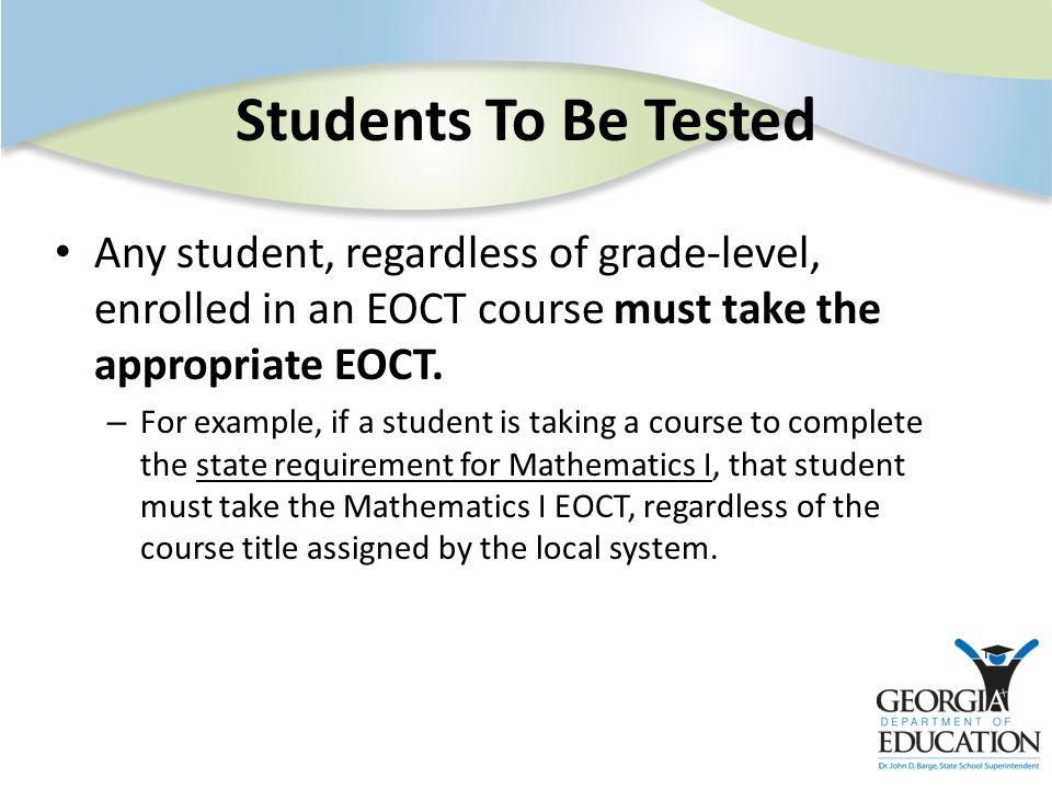 Students To Be Tested Any student, regardless of grade-level, enrolled in an EOCT course must take the appropriate EOCT. – For example, if a student i