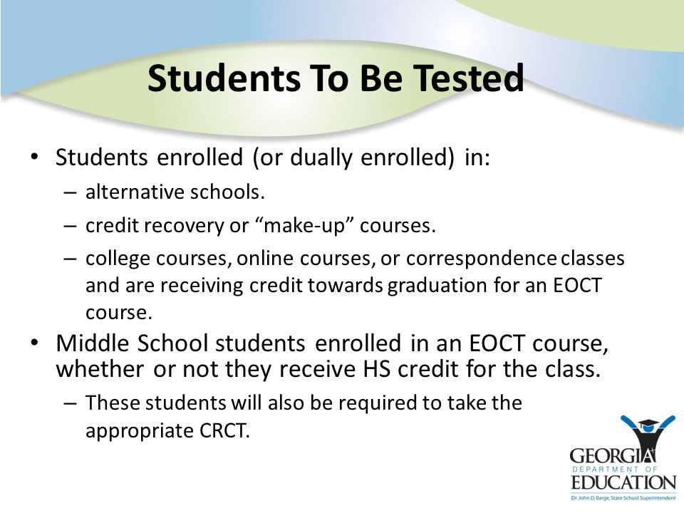 Students To Be Tested Students enrolled (or dually enrolled) in: – alternative schools. – credit recovery or make-up courses. – college courses, onlin