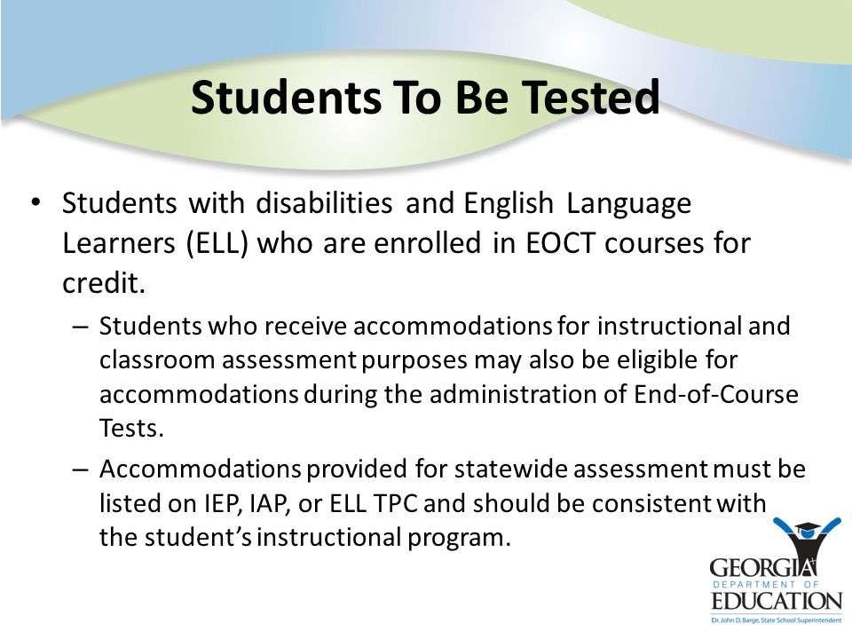 Students To Be Tested Students with disabilities and English Language Learners (ELL) who are enrolled in EOCT courses for credit. – Students who recei