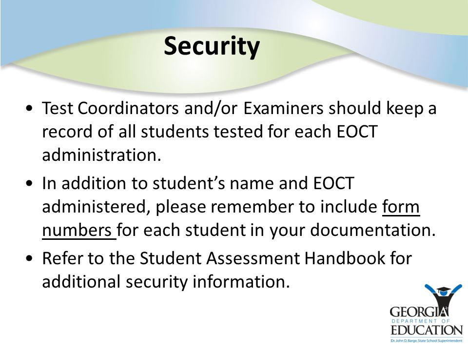 Security Test Coordinators and/or Examiners should keep a record of all students tested for each EOCT administration. In addition to students name and