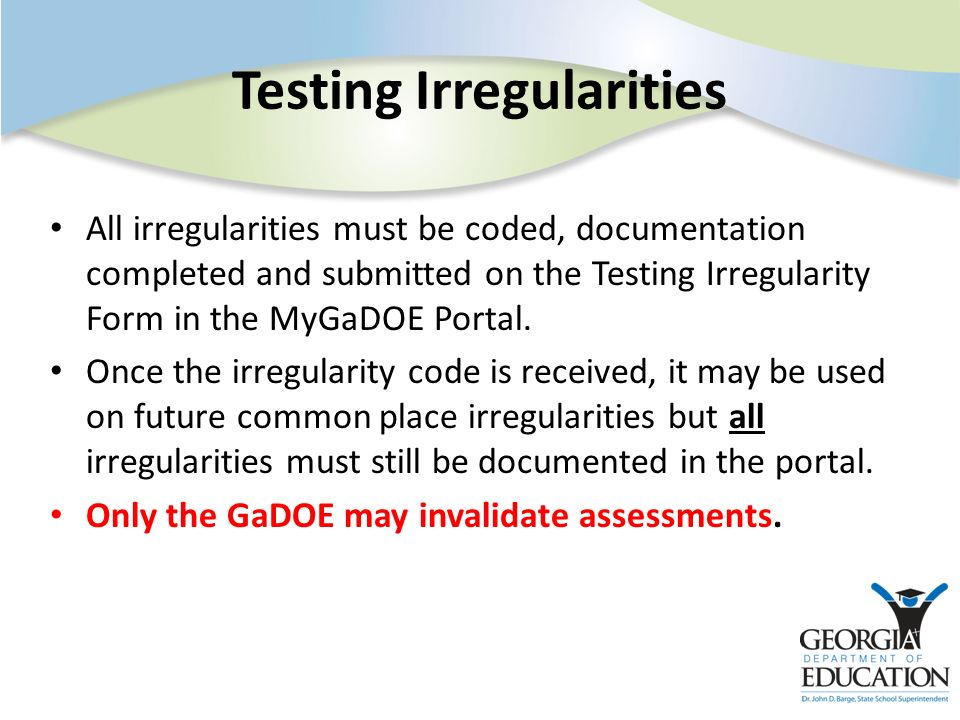 Testing Irregularities All irregularities must be coded, documentation completed and submitted on the Testing Irregularity Form in the MyGaDOE Portal.