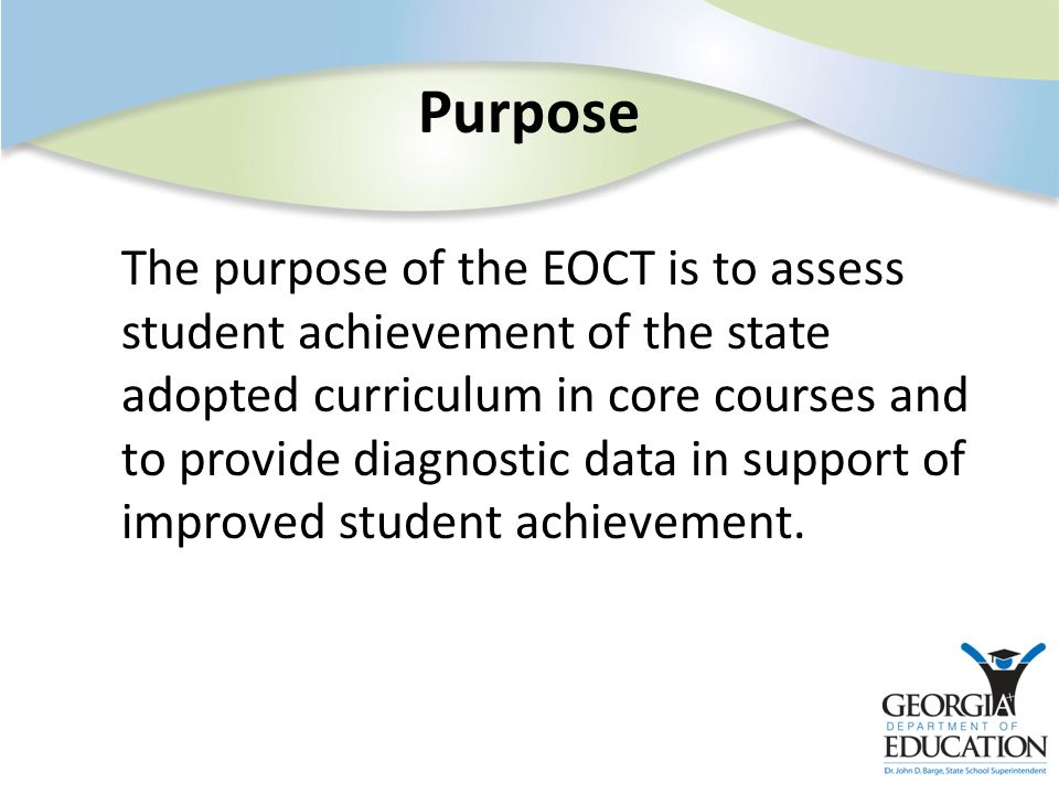The purpose of the EOCT is to assess student achievement of the state adopted curriculum in core courses and to provide diagnostic data in support of
