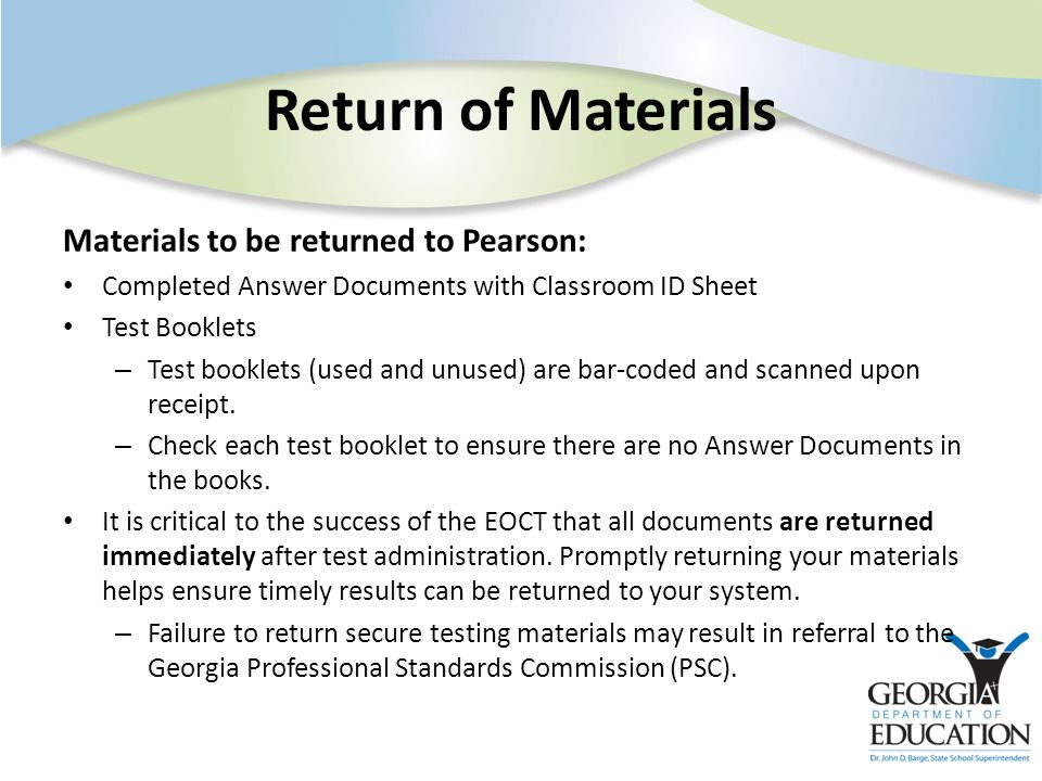 Return of Materials Materials to be returned to Pearson: Completed Answer Documents with Classroom ID Sheet Test Booklets – Test booklets (used and un
