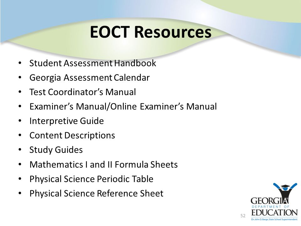 EOCT Resources Student Assessment Handbook Georgia Assessment Calendar Test Coordinators Manual Examiners Manual/Online Examiners Manual Interpretive Guide Content Descriptions Study Guides Mathematics I and II Formula Sheets Physical Science Periodic Table Physical Science Reference Sheet 52