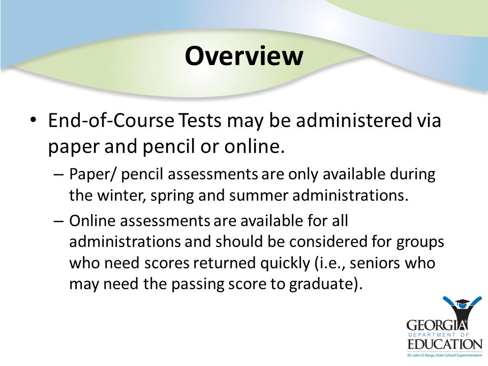 Overview End-of-Course Tests may be administered via paper and pencil or online. – Paper/ pencil assessments are only available during the winter, spr