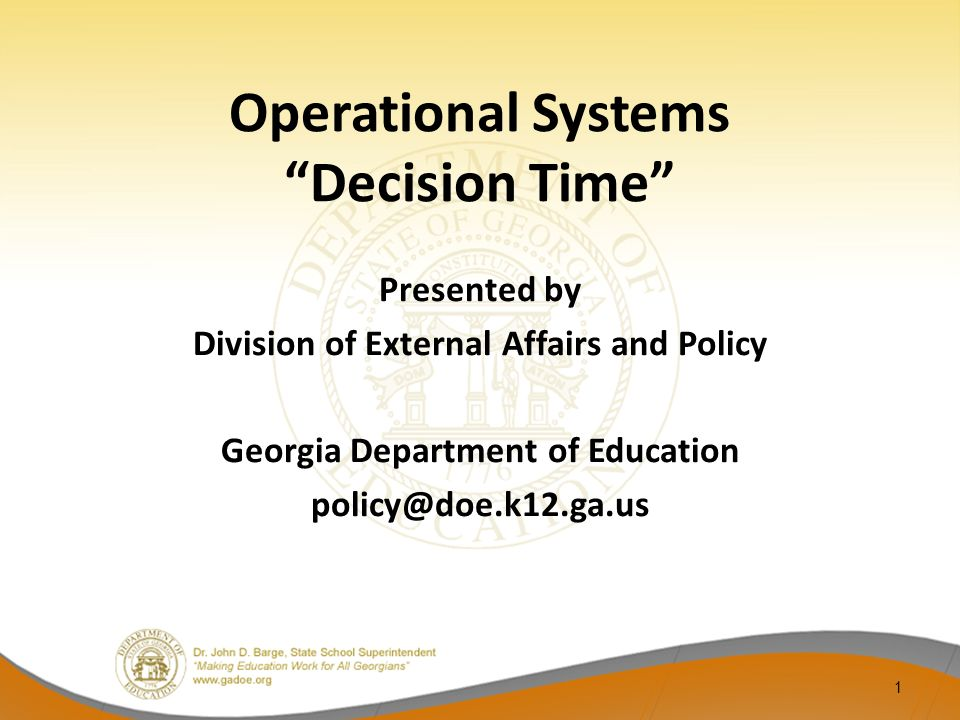 Operational Systems Decision Time Presented by Division of External Affairs and Policy Georgia Department of Education policy@doe.k12.ga.us 1