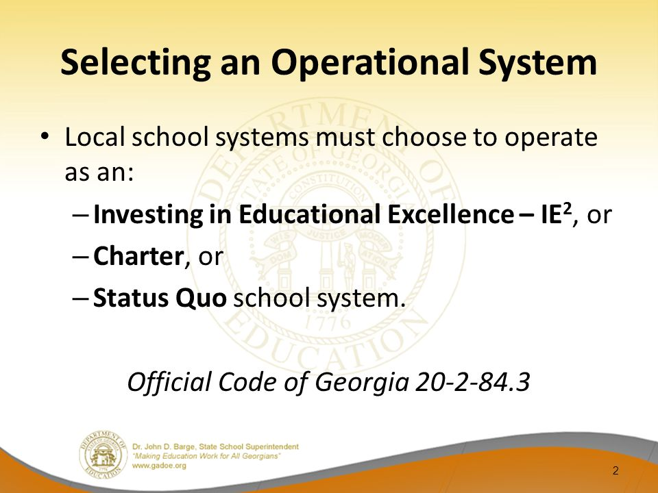 Selecting an Operational System Local school systems must choose to operate as an: – Investing in Educational Excellence – IE 2, or – Charter, or – St