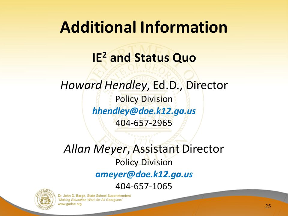 Additional Information IE 2 and Status Quo Howard Hendley, Ed.D., Director Policy Division hhendley@doe.k12.ga.us 404-657-2965 Allan Meyer, Assistant