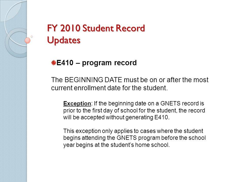 FY 2010 Student Record Updates E410 – program record The BEGINNING DATE must be on or after the most current enrollment date for the student.