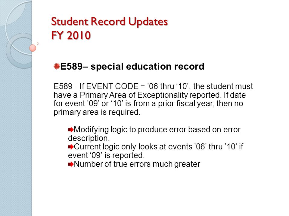 Student Record Updates FY 2010 E589– special education record E589 - If EVENT CODE = 06 thru 10, the student must have a Primary Area of Exceptionality reported.