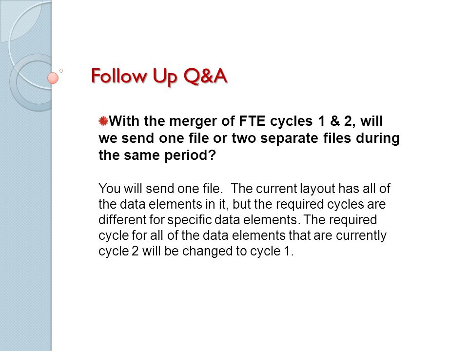Follow Up Q&A With the merger of FTE cycles 1 & 2, will we send one file or two separate files during the same period? You will send one file. The cur