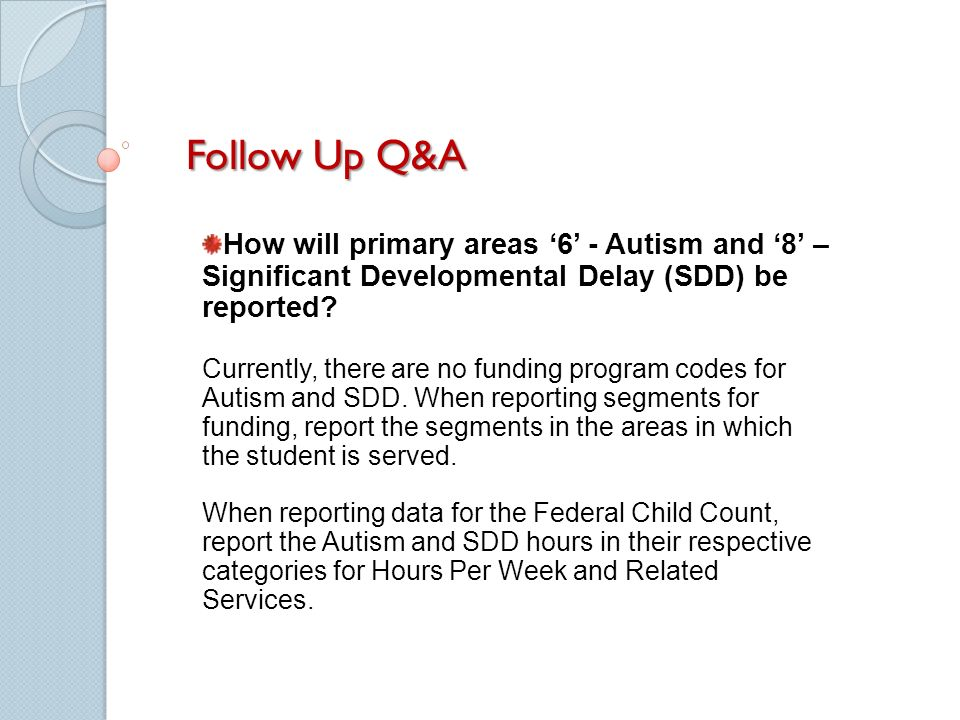 Follow Up Q&A How will primary areas 6 - Autism and 8 – Significant Developmental Delay (SDD) be reported.