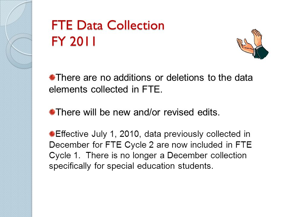 FTE Data Collection FY 2011 There are no additions or deletions to the data elements collected in FTE.