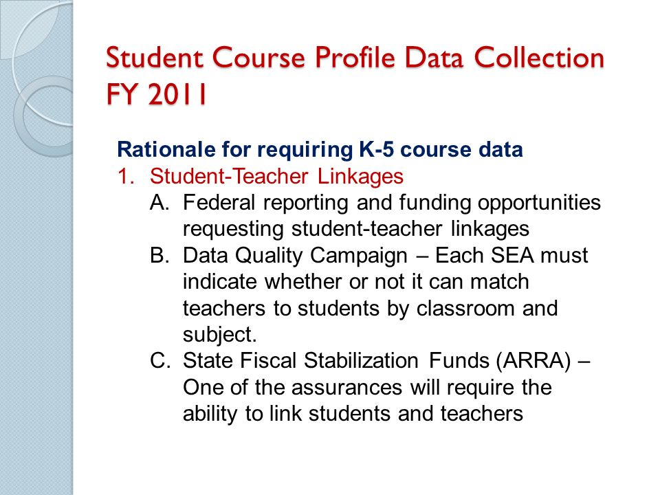 Student Course Profile Data Collection FY 2011 Rationale for requiring K-5 course data 1.Student-Teacher Linkages A.Federal reporting and funding opportunities requesting student-teacher linkages B.Data Quality Campaign – Each SEA must indicate whether or not it can match teachers to students by classroom and subject.