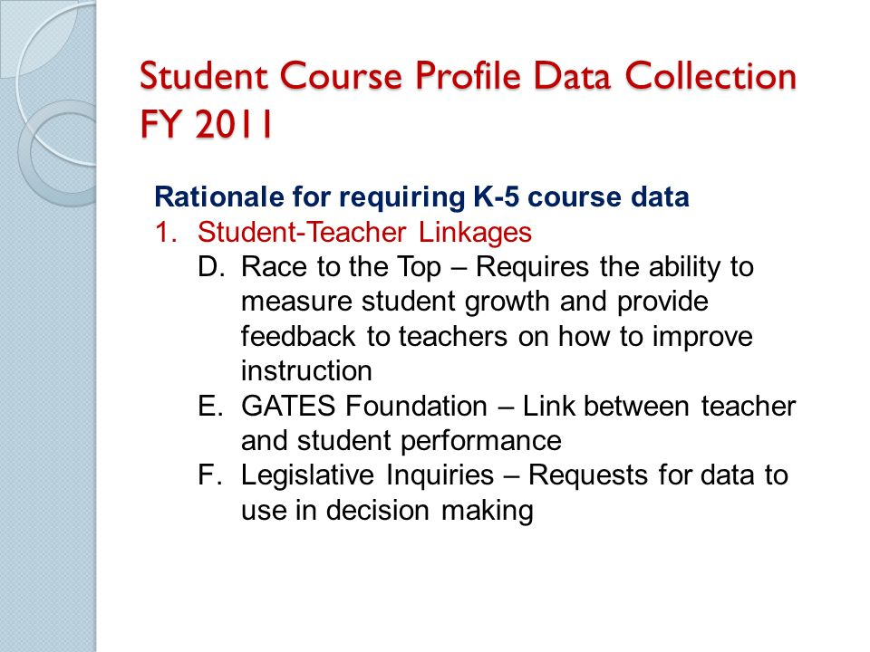 Student Course Profile Data Collection FY 2011 Rationale for requiring K-5 course data 1.Student-Teacher Linkages D.Race to the Top – Requires the ability to measure student growth and provide feedback to teachers on how to improve instruction E.GATES Foundation – Link between teacher and student performance F.Legislative Inquiries – Requests for data to use in decision making