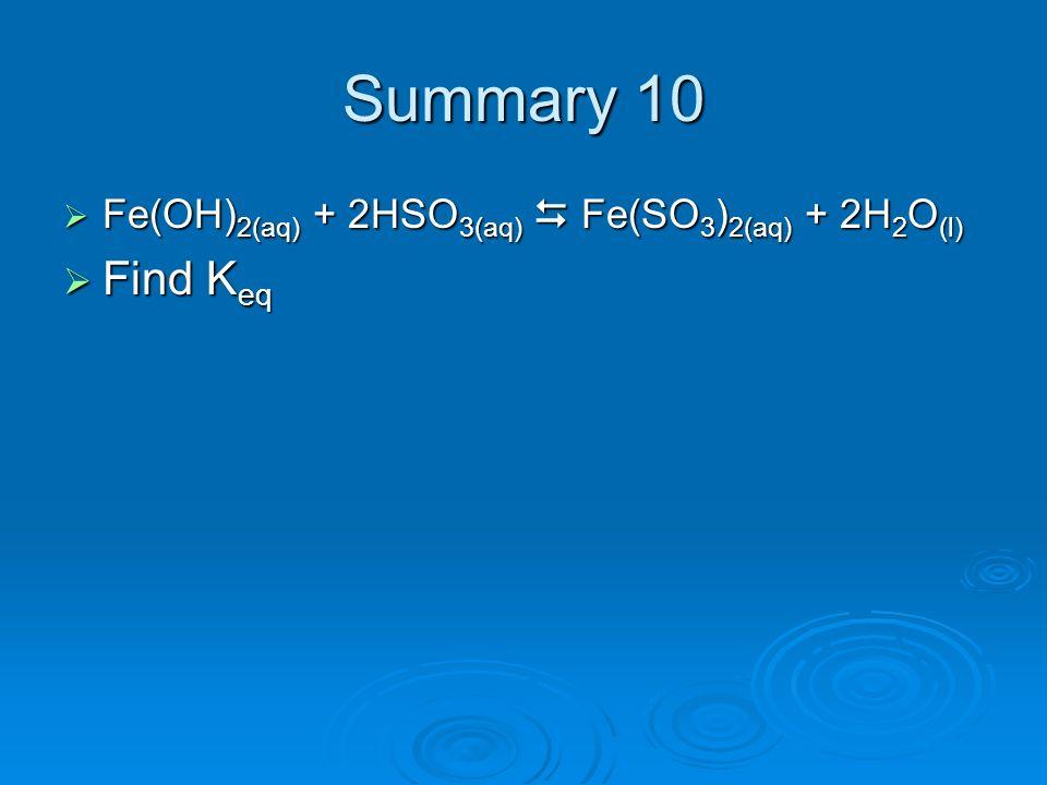 Summary 10 Fe(OH) 2(aq) + 2HSO 3(aq) Fe(SO 3 ) 2(aq) + 2H 2 O (l) Fe(OH) 2(aq) + 2HSO 3(aq) Fe(SO 3 ) 2(aq) + 2H 2 O (l) Find K eq Find K eq