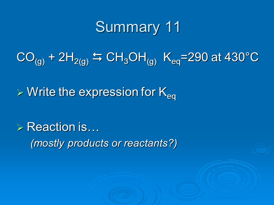CO (g) + 2H 2(g) CH 3 OH (g) K eq =290 at 430°C Write the expression for K eq Write the expression for K eq Reaction is… Reaction is… (mostly products